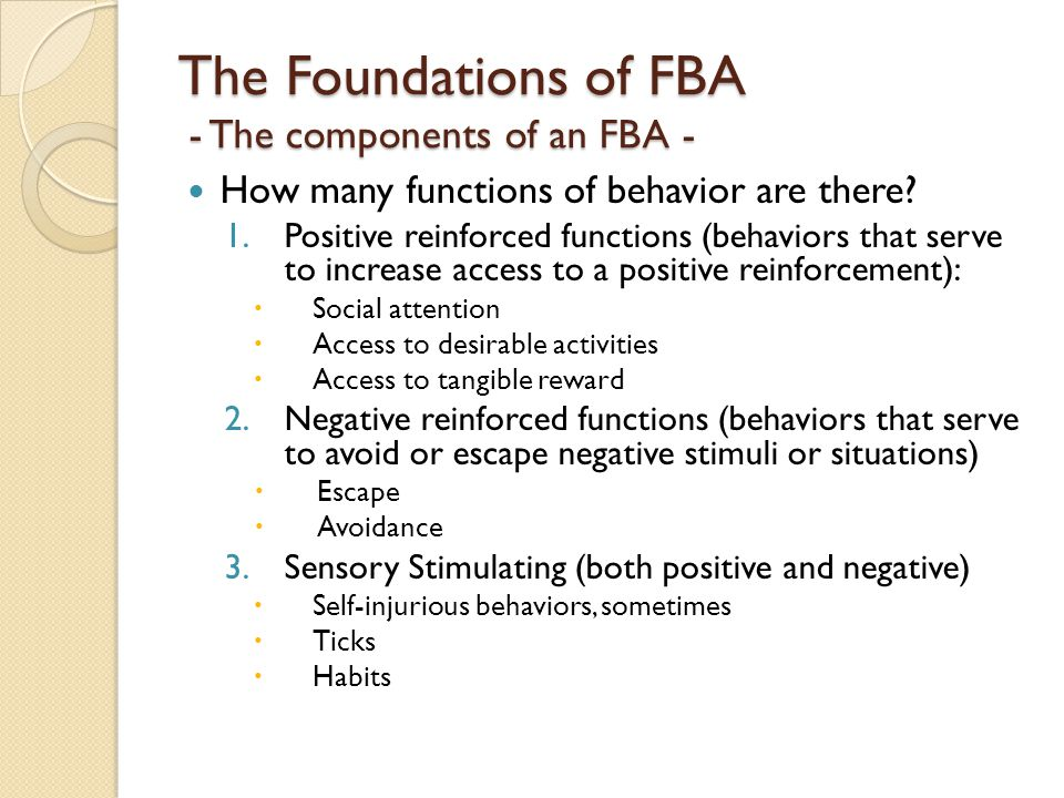 The Foundations of FBA - The components of an FBA - How many functions of behavior are there? 1.Positive reinforced functions (behaviors that serve to