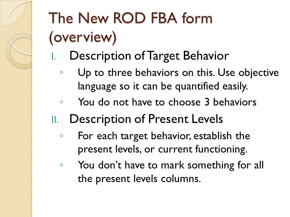 The New ROD FBA form (overview) I. Description of Target Behavior ◦ Up to three behaviors on this. Use objective language so it can be quantified easi