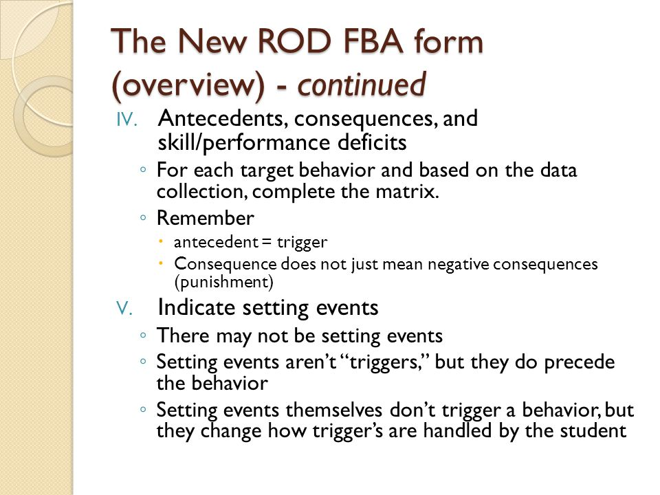 The New ROD FBA form (overview) - continued IV. Antecedents, consequences, and skill/performance deficits ◦ For each target behavior and based on the