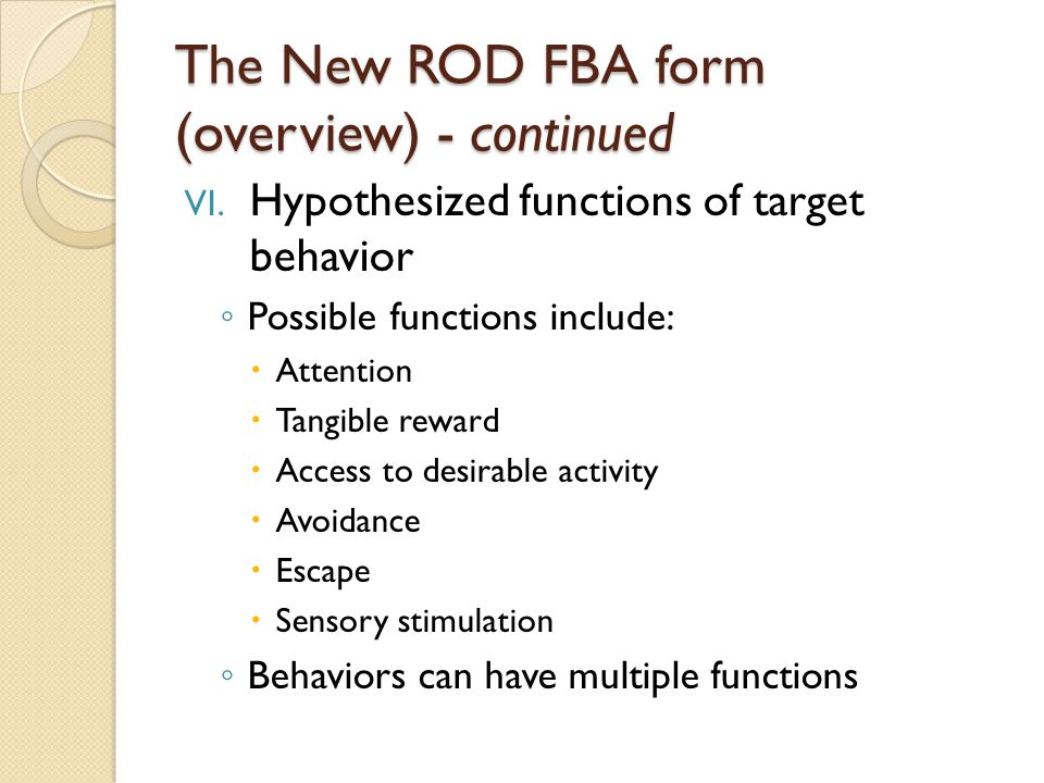 The New ROD FBA form (overview) - continued VI. Hypothesized functions of target behavior ◦ Possible functions include:  Attention  Tangible reward