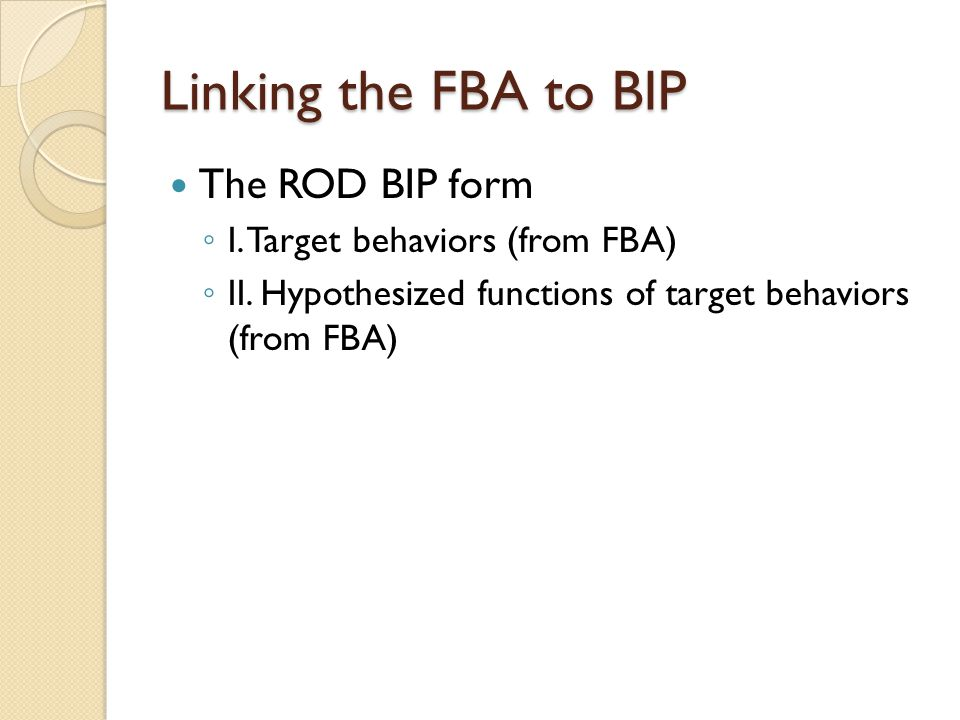 Linking the FBA to BIP The ROD BIP form ◦ I. Target behaviors (from FBA) ◦ II. Hypothesized functions of target behaviors (from FBA)