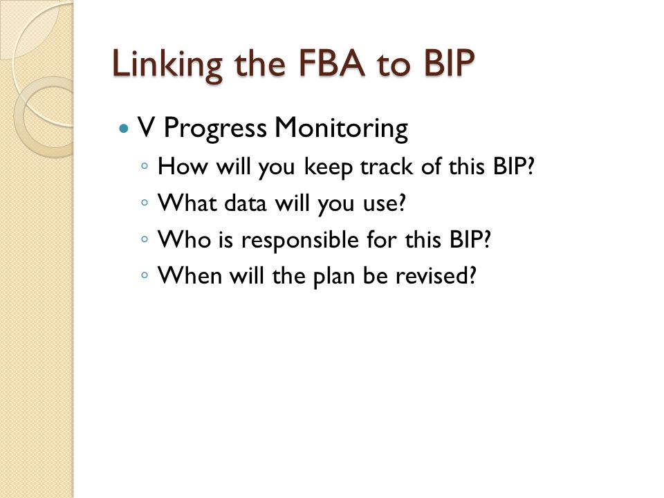 Linking the FBA to BIP V Progress Monitoring ◦ How will you keep track of this BIP? ◦ What data will you use? ◦ Who is responsible for this BIP? ◦ Whe