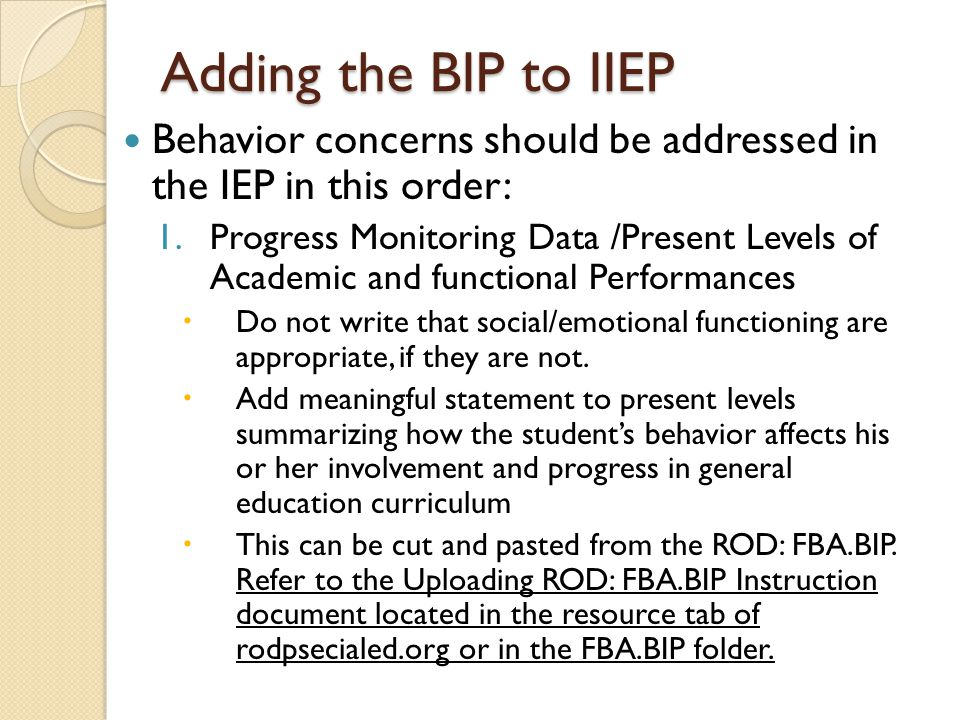 Adding the BIP to IIEP Behavior concerns should be addressed in the IEP in this order: 1.Progress Monitoring Data /Present Levels of Academic and func