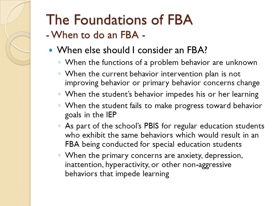 The Foundations of FBA - The components of an FBA - The purpose of an FBA is to: ◦ Identify target behavior(s) ◦ Describe the target behavior clearly and objectively ◦ Identify antecedents that make target behavior more likely to occur ◦ Identify consequences that reinforce target behavior ◦ Identify setting events that influence behavior ◦ Identify individual variables that influence behavior ◦ Inform the BIP by targeting positive replacement behaviors and other interventions