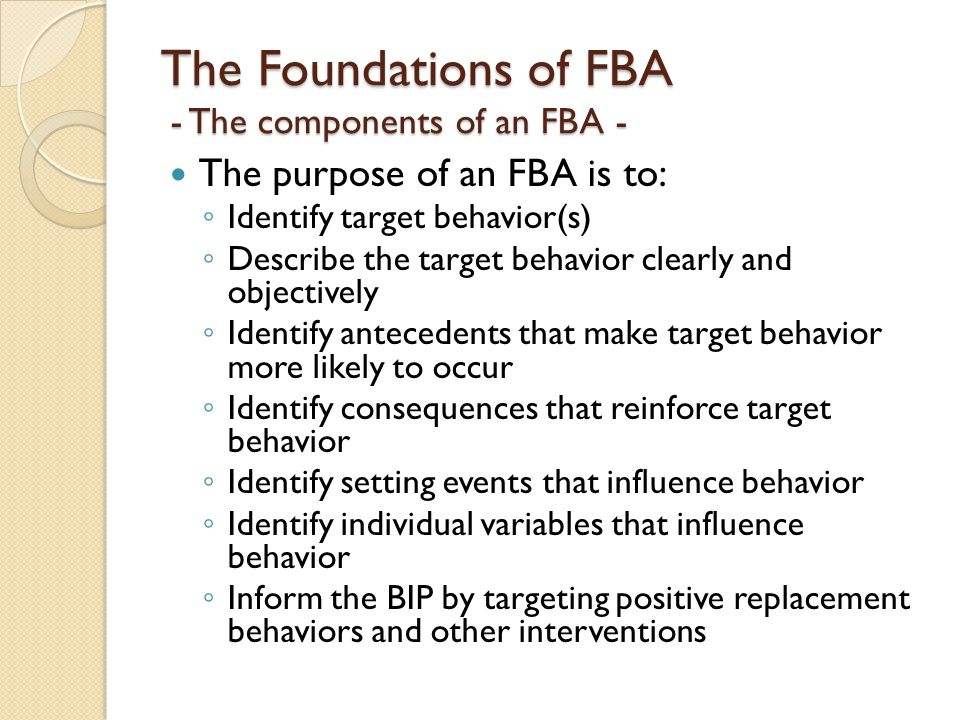 The Foundations of FBA - The components of an FBA - The purpose of an FBA is to: ◦ Identify target behavior(s) ◦ Describe the target behavior clearly