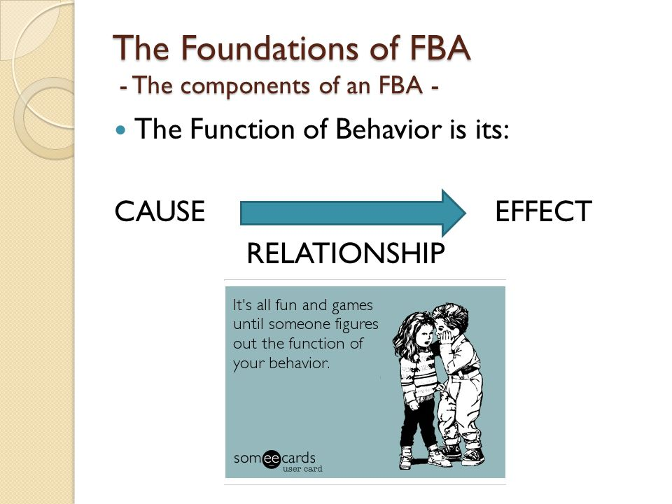 The Foundations of FBA - The components of an FBA - The Function of Behavior is its: CAUSE EFFECT RELATIONSHIP