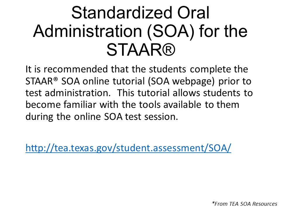 Standardized Oral Administration (SOA) for the STAAR® It is recommended that the students complete the STAAR® SOA online tutorial (SOA webpage) prior to test administration.