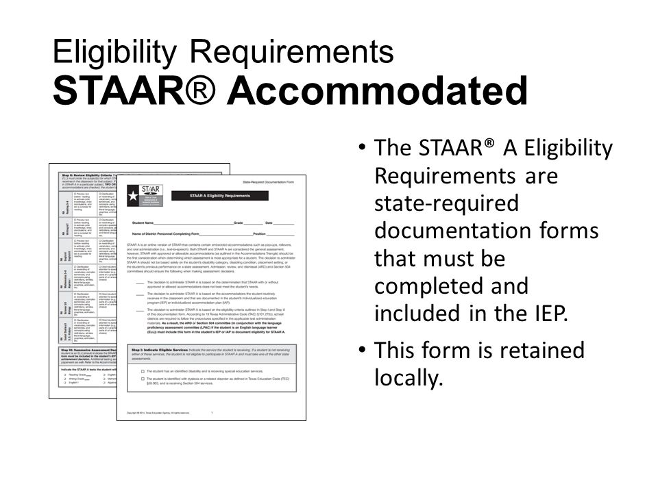 Eligibility Requirements STAAR® Accommodated The STAAR® A Eligibility Requirements are state-required documentation forms that must be completed and included in the IEP.
