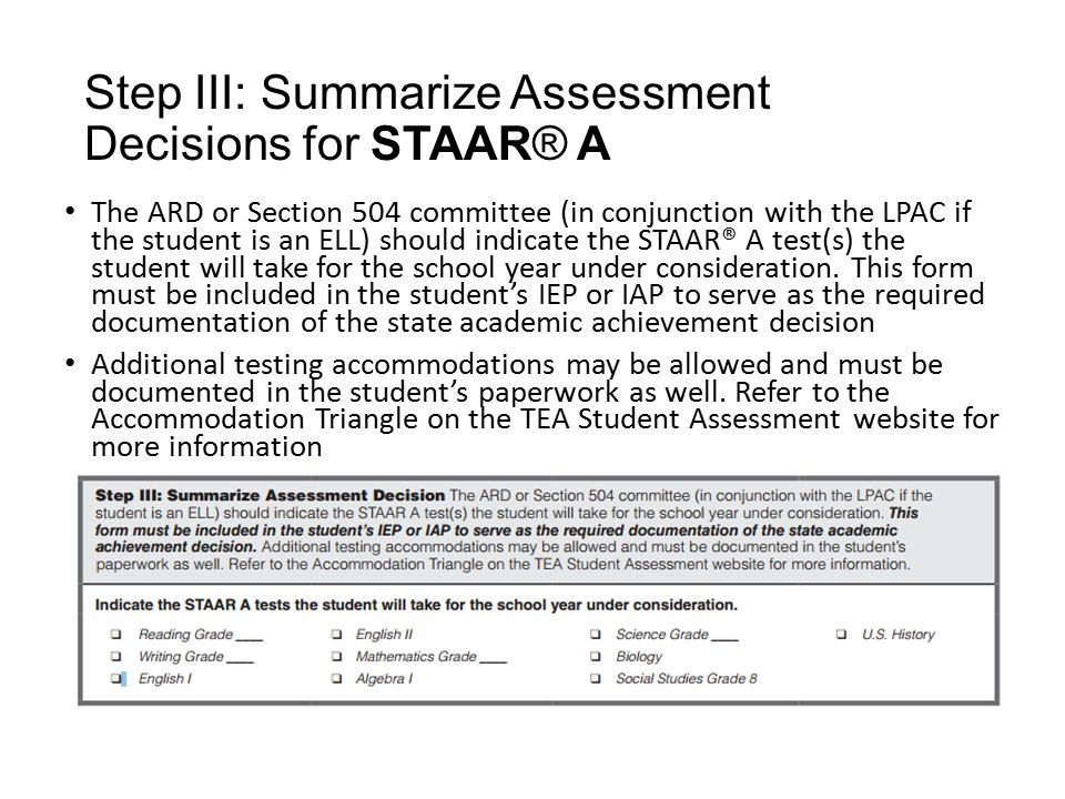 Step III: Summarize Assessment Decisions for STAAR® A The ARD or Section 504 committee (in conjunction with the LPAC if the student is an ELL) should indicate the STAAR® A test(s) the student will take for the school year under consideration.