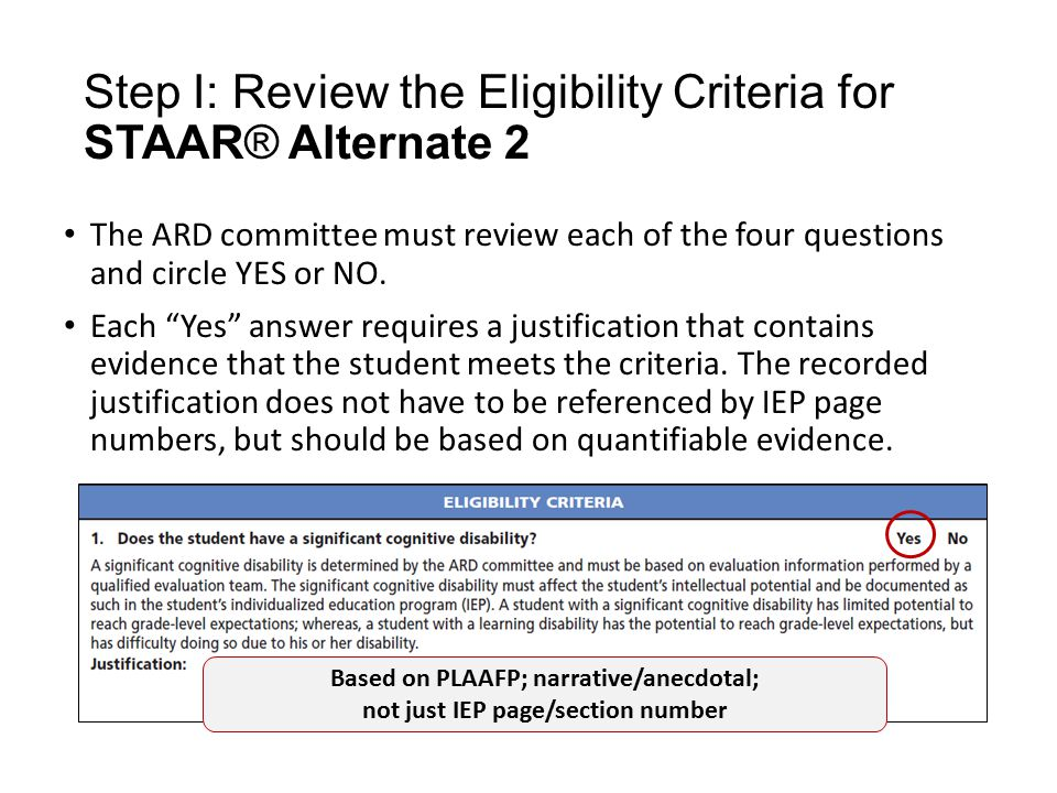 Step I: Review the Eligibility Criteria for STAAR® Alternate 2 The ARD committee must review each of the four questions and circle YES or NO.