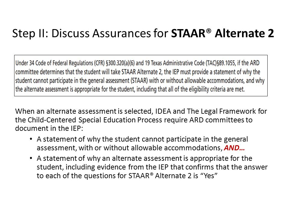Step II: Discuss Assurances for STAAR® Alternate 2 When an alternate assessment is selected, IDEA and The Legal Framework for the Child-Centered Special Education Process require ARD committees to document in the IEP: A statement of why the student cannot participate in the general assessment, with or without allowable accommodations, AND… A statement of why an alternate assessment is appropriate for the student, including evidence from the IEP that confirms that the answer to each of the questions for STAAR® Alternate 2 is Yes