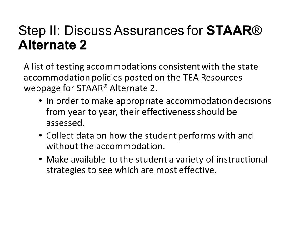 Step II: Discuss Assurances for STAAR® Alternate 2 A list of testing accommodations consistent with the state accommodation policies posted on the TEA Resources webpage for STAAR® Alternate 2.