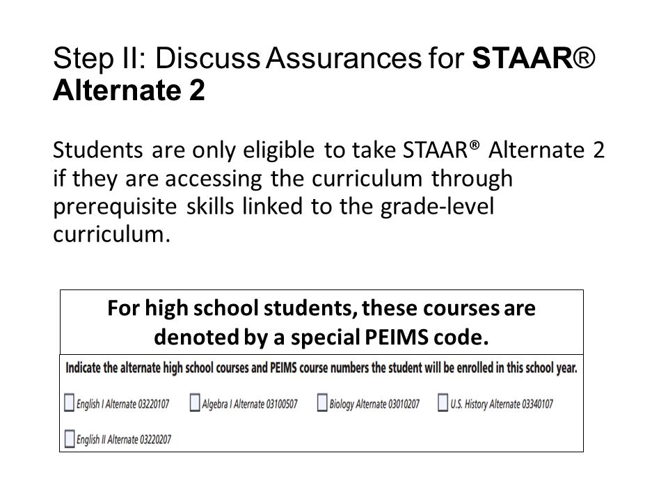 Students are only eligible to take STAAR® Alternate 2 if they are accessing the curriculum through prerequisite skills linked to the grade-level curriculum.