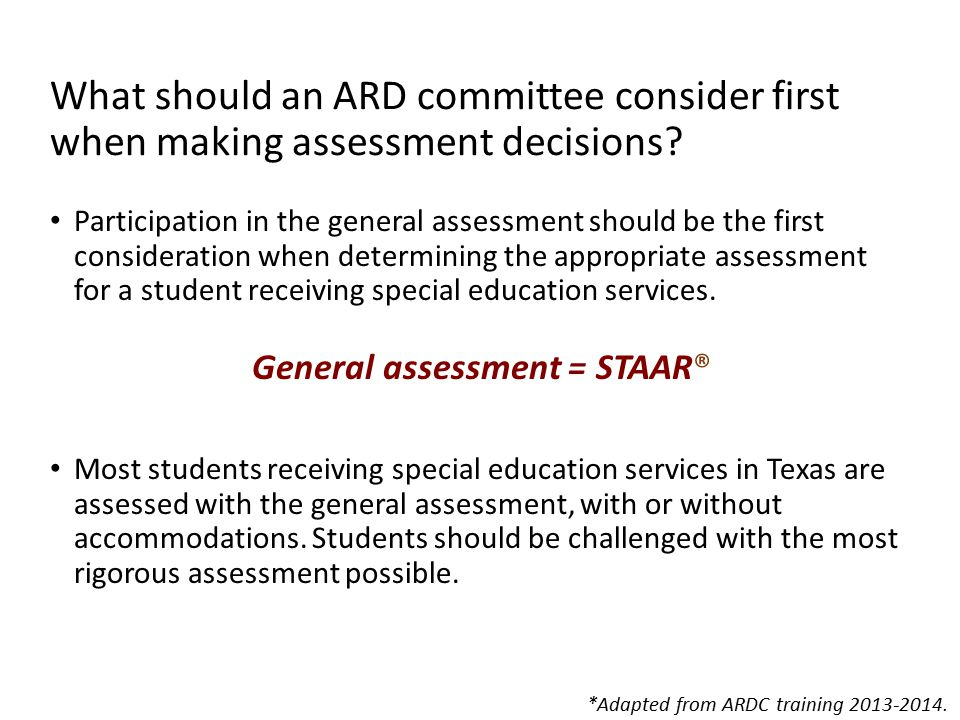 The First Consideration = The General Assessment ARD committees must determine whether the general assessment is the most appropriate by: Reviewing the student's present level of academic achievement and functional performance (PLAAFP) The PLAAFP should provide the committee members with a clear understanding of the student's performance in the grade- level/course TEKS, including strengths, current areas of need, and accommodations, modifications, or supports used.