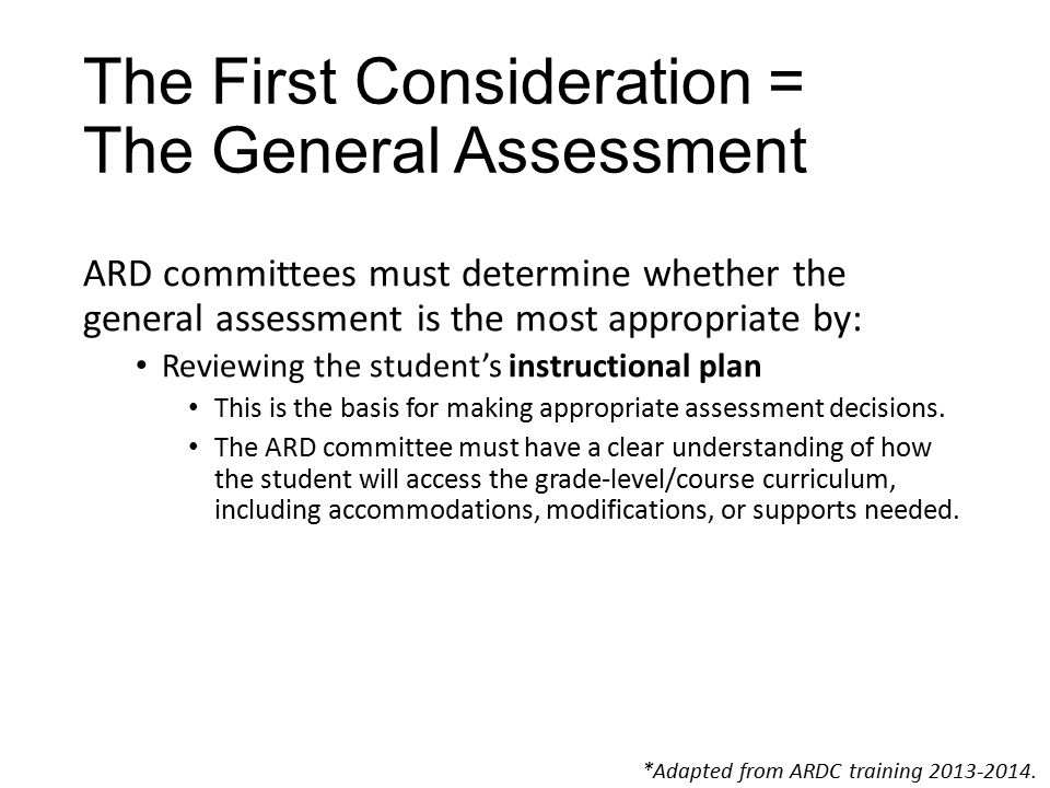 The First Consideration = The General Assessment ARD committees must determine whether the general assessment is the most appropriate by: Reviewing the student's instructional plan This is the basis for making appropriate assessment decisions.