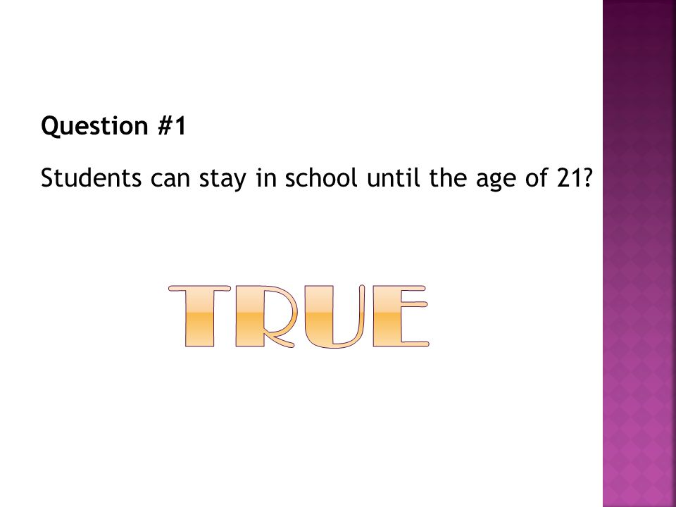 Question #1 Students can stay in school until the age of 21
