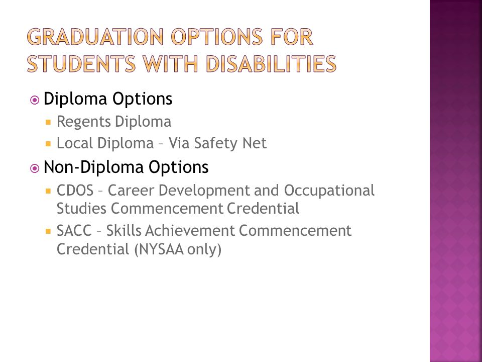 Diploma Options  Regents Diploma  Local Diploma – Via Safety Net  Non-Diploma Options  CDOS – Career Development and Occupational Studies Commencement Credential  SACC – Skills Achievement Commencement Credential (NYSAA only)