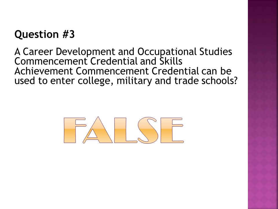 Question #3 A Career Development and Occupational Studies Commencement Credential and Skills Achievement Commencement Credential can be used to enter college, military and trade schools