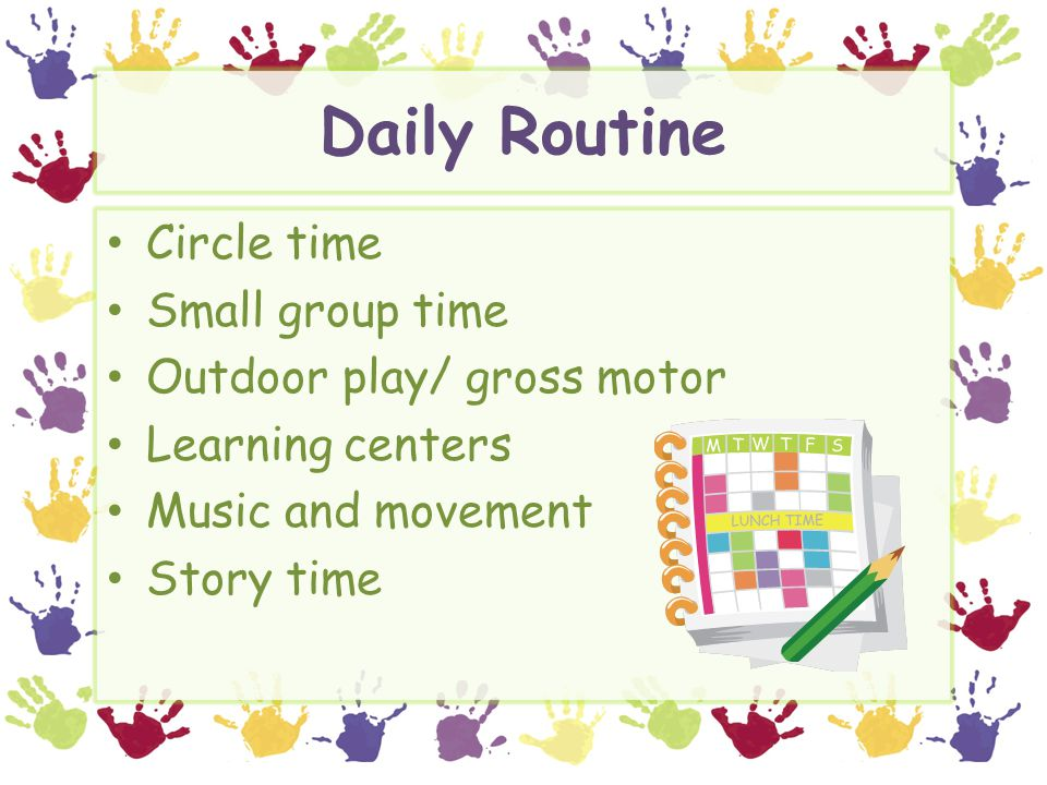 Daily Routine Circle time Small group time Outdoor play/ gross motor Learning centers Music and movement Story time