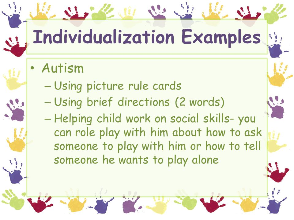 Individualization Examples Autism – Using picture rule cards – Using brief directions (2 words) – Helping child work on social skills- you can role pl