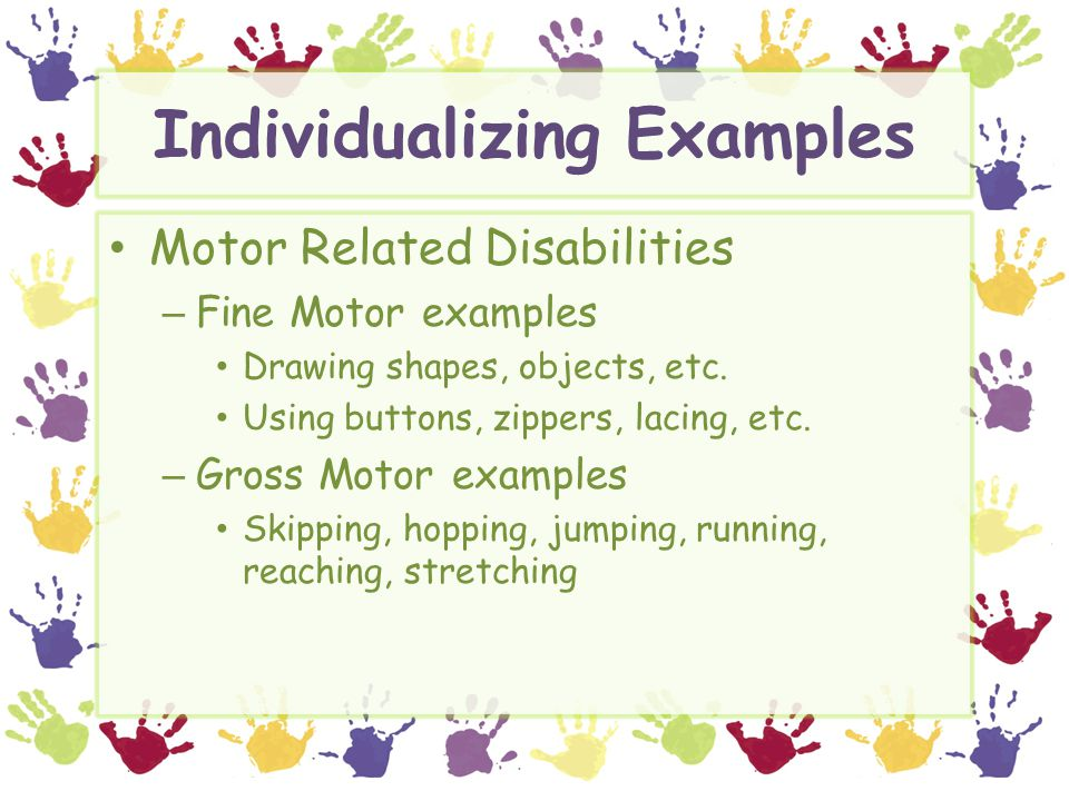 Individualizing Examples Motor Related Disabilities – Fine Motor examples Drawing shapes, objects, etc.