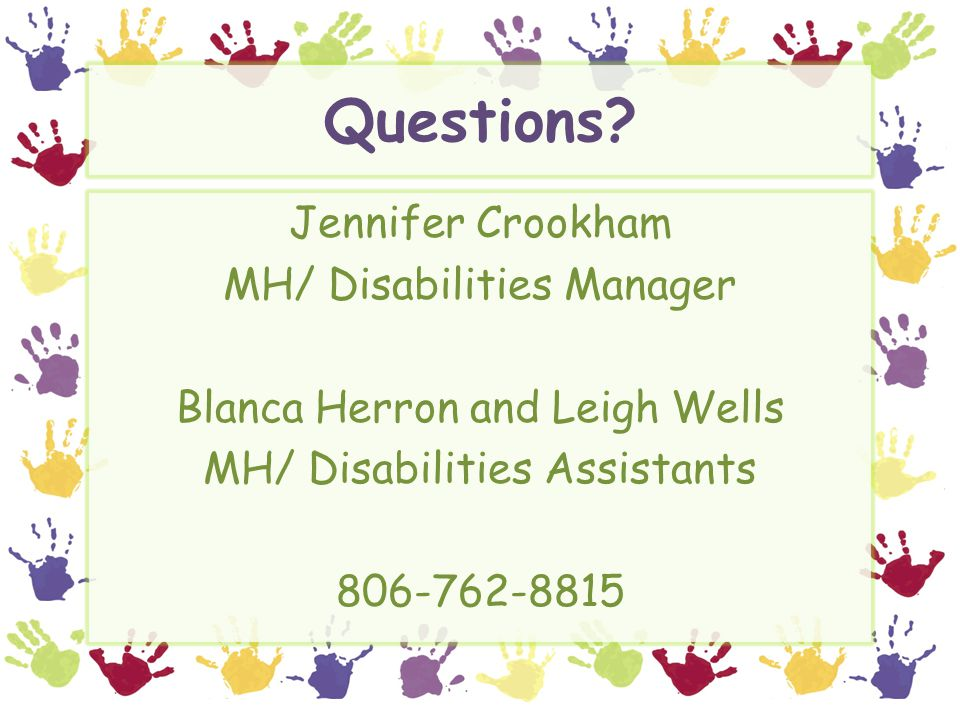 Questions? Jennifer Crookham MH/ Disabilities Manager Blanca Herron and Leigh Wells MH/ Disabilities Assistants 806-762-8815
