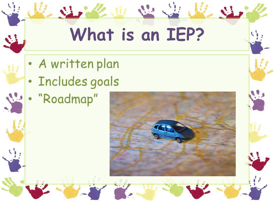 """What is an IEP? A written plan Includes goals """"Roadmap"""""""