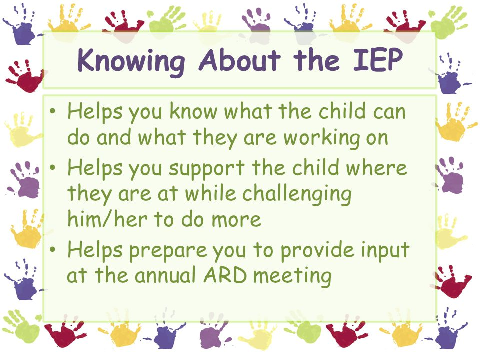 Knowing About the IEP Helps you know what the child can do and what they are working on Helps you support the child where they are at while challenging him/her to do more Helps prepare you to provide input at the annual ARD meeting