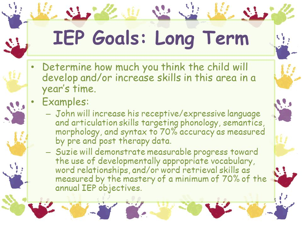 IEP Goals: Long Term Determine how much you think the child will develop and/or increase skills in this area in a year's time.