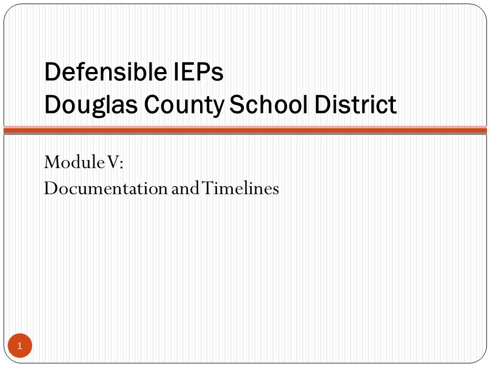 Defensible IEPs Douglas County School District 1 Module V: Documentation and Timelines