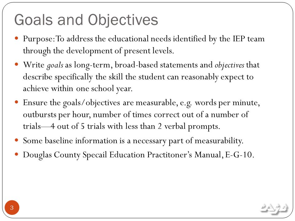 Goals and Objectives 3 Purpose: To address the educational needs identified by the IEP team through the development of present levels.