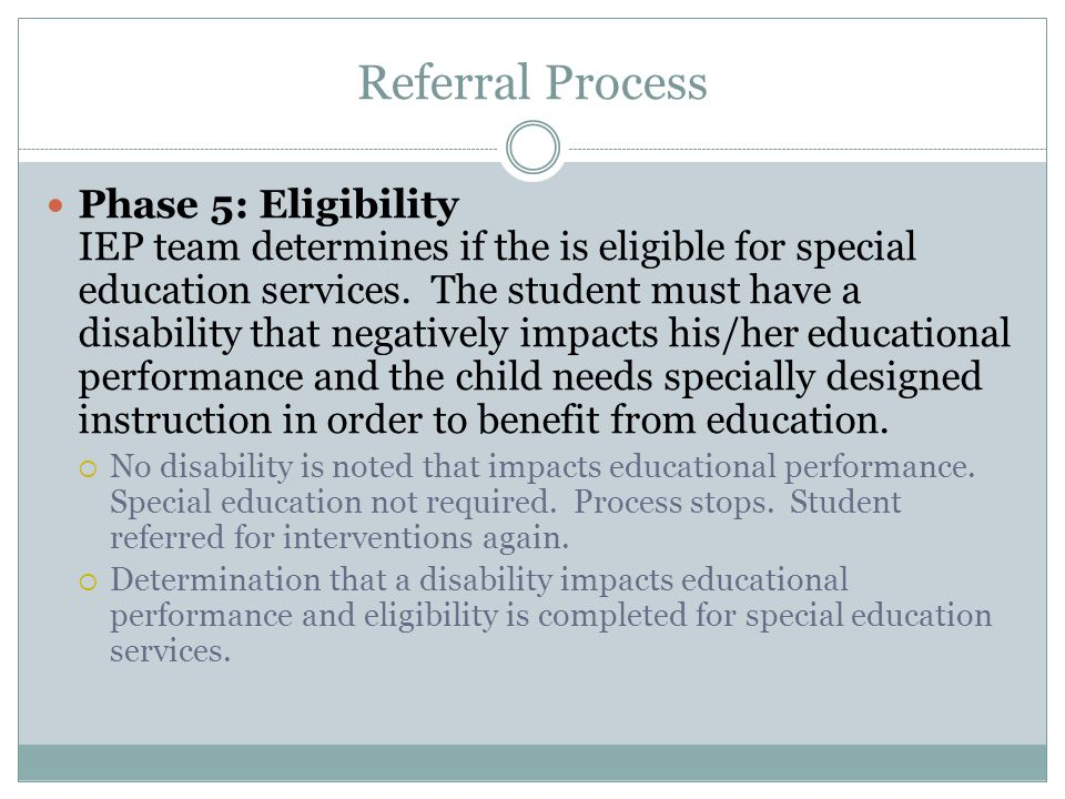 Referral Process Phase 5: Eligibility IEP team determines if the is eligible for special education services. The student must have a disability that n