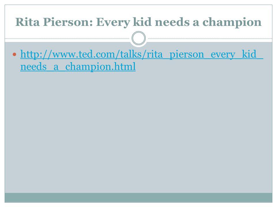 Rita Pierson: Every kid needs a champion http://www.ted.com/talks/rita_pierson_every_kid_ needs_a_champion.html http://www.ted.com/talks/rita_pierson_