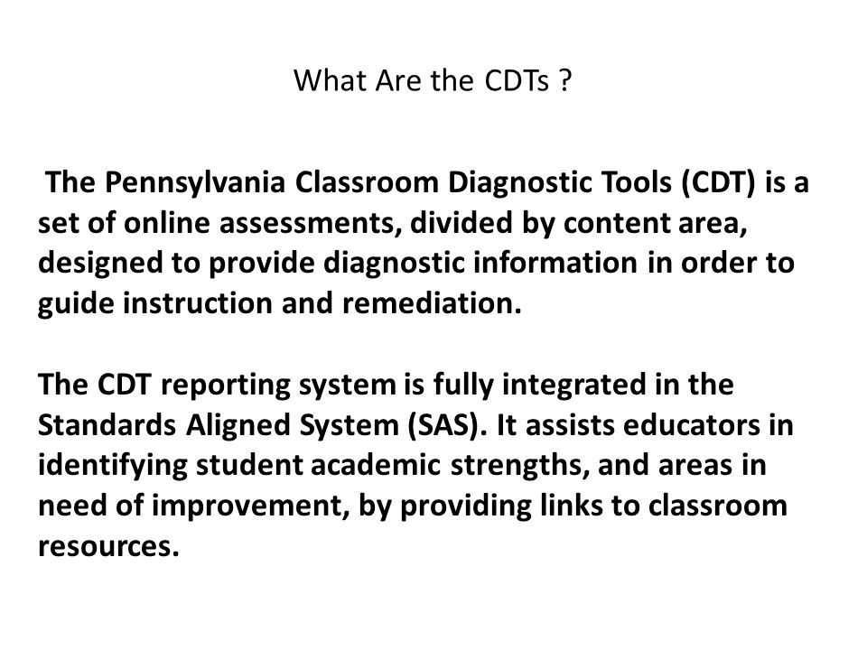 The Pennsylvania Classroom Diagnostic Tools (CDT) is a set of online assessments, divided by content area, designed to provide diagnostic information in order to guide instruction and remediation.