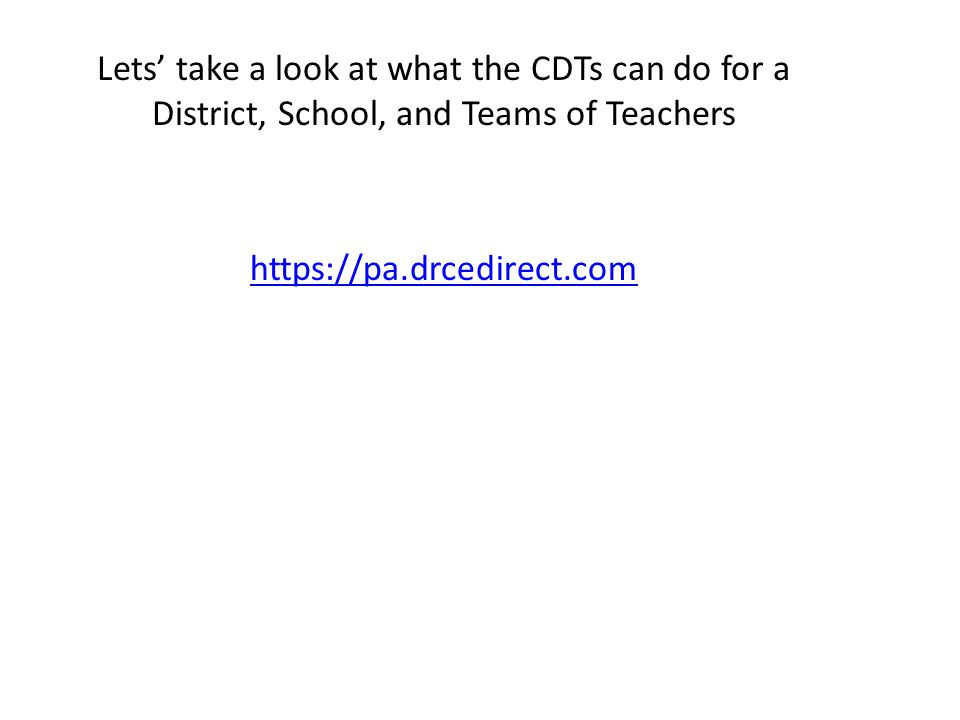 https://pa.drcedirect.com Lets' take a look at what the CDTs can do for a District, School, and Teams of Teachers