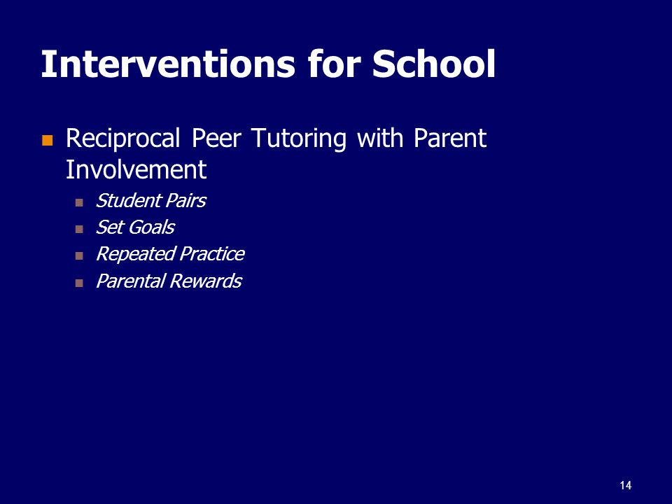 Interventions for School Reciprocal Peer Tutoring with Parent Involvement Student Pairs Set Goals Repeated Practice Parental Rewards 14