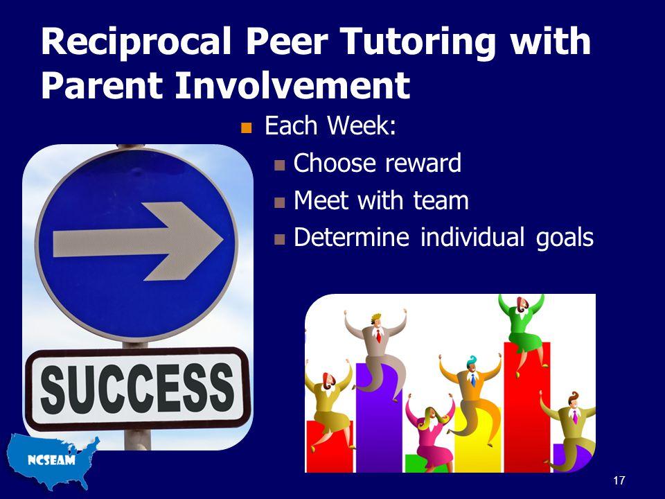 Reciprocal Peer Tutoring with Parent Involvement Each Week: Choose reward Meet with team Determine individual goals 17