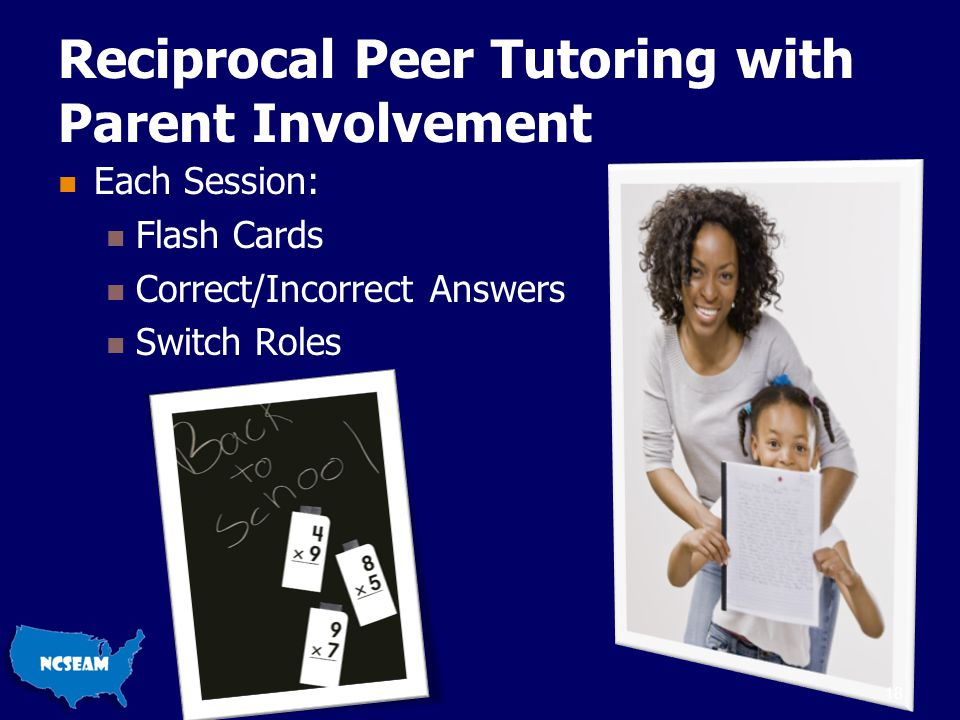 Reciprocal Peer Tutoring with Parent Involvement Each Session: Flash Cards Correct/Incorrect Answers Switch Roles 18