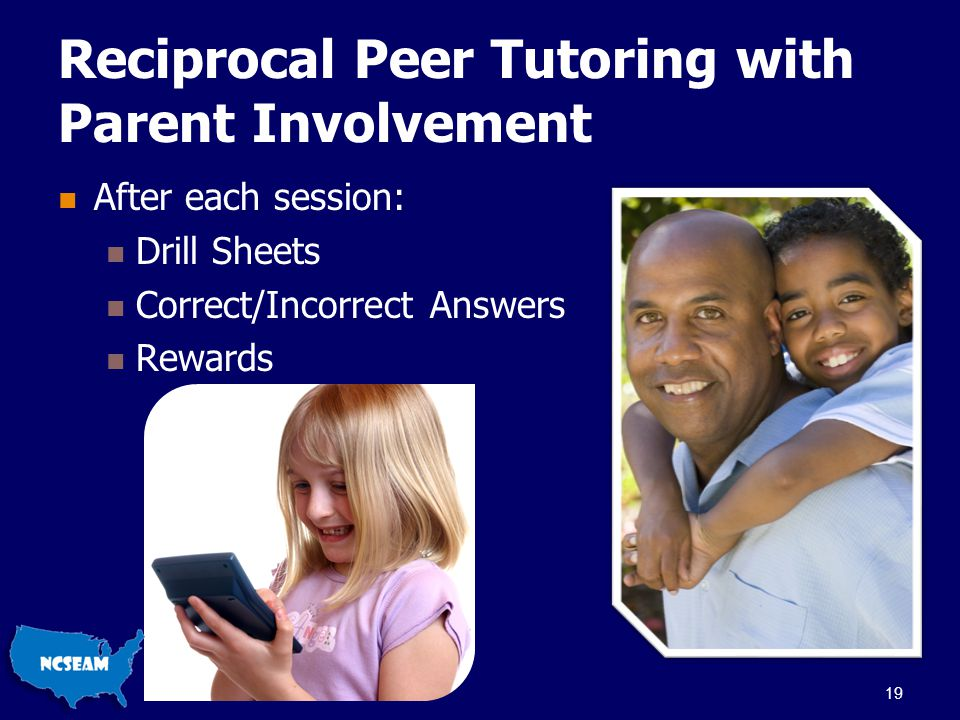 Reciprocal Peer Tutoring with Parent Involvement After each session: Drill Sheets Correct/Incorrect Answers Rewards 19
