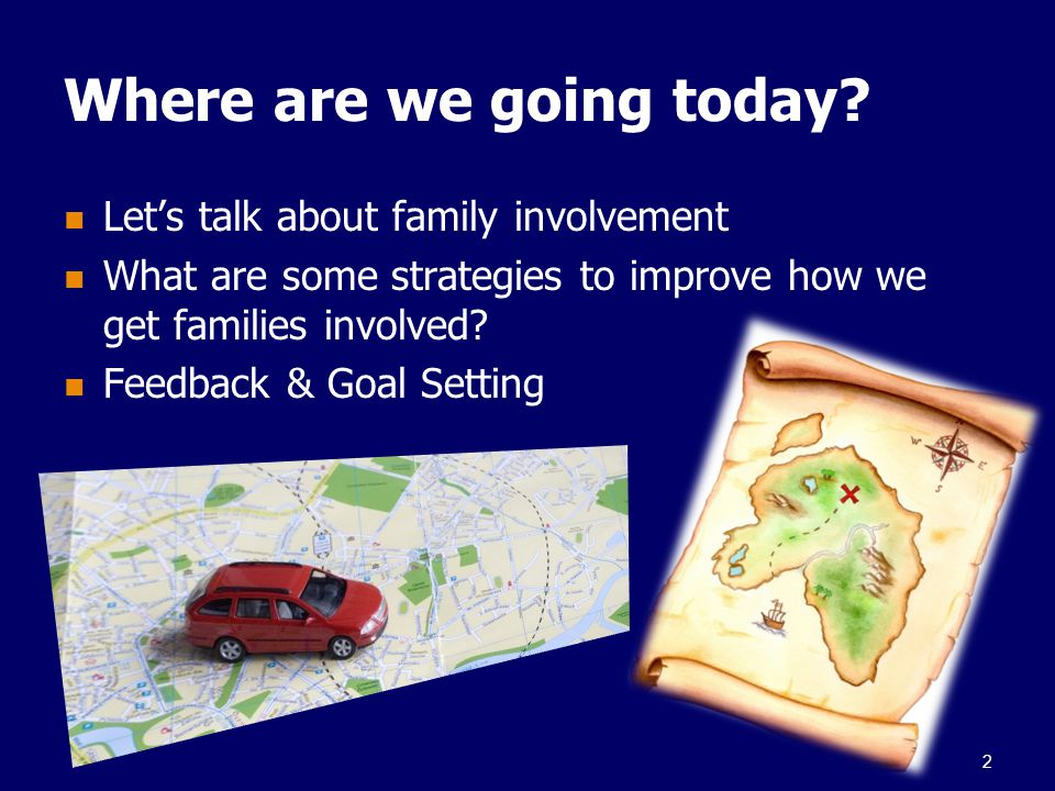 Where are we going today? Let's talk about family involvement What are some strategies to improve how we get families involved? Feedback & Goal Settin