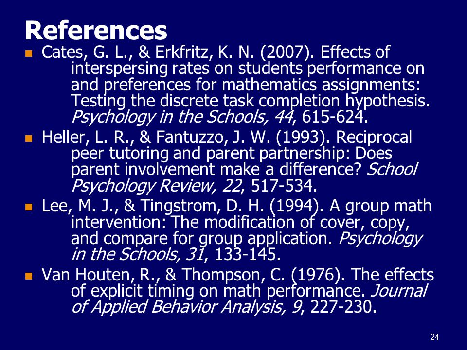 References Cates, G. L., & Erkfritz, K. N. (2007). Effects of interspersing rates on students performance on and preferences for mathematics assignmen