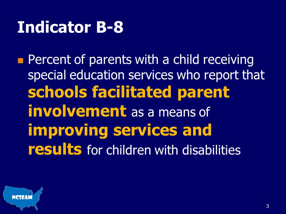 Indicator B-8 Percent of parents with a child receiving special education services who report that schools facilitated parent involvement as a means of improving services and results for children with disabilities 3