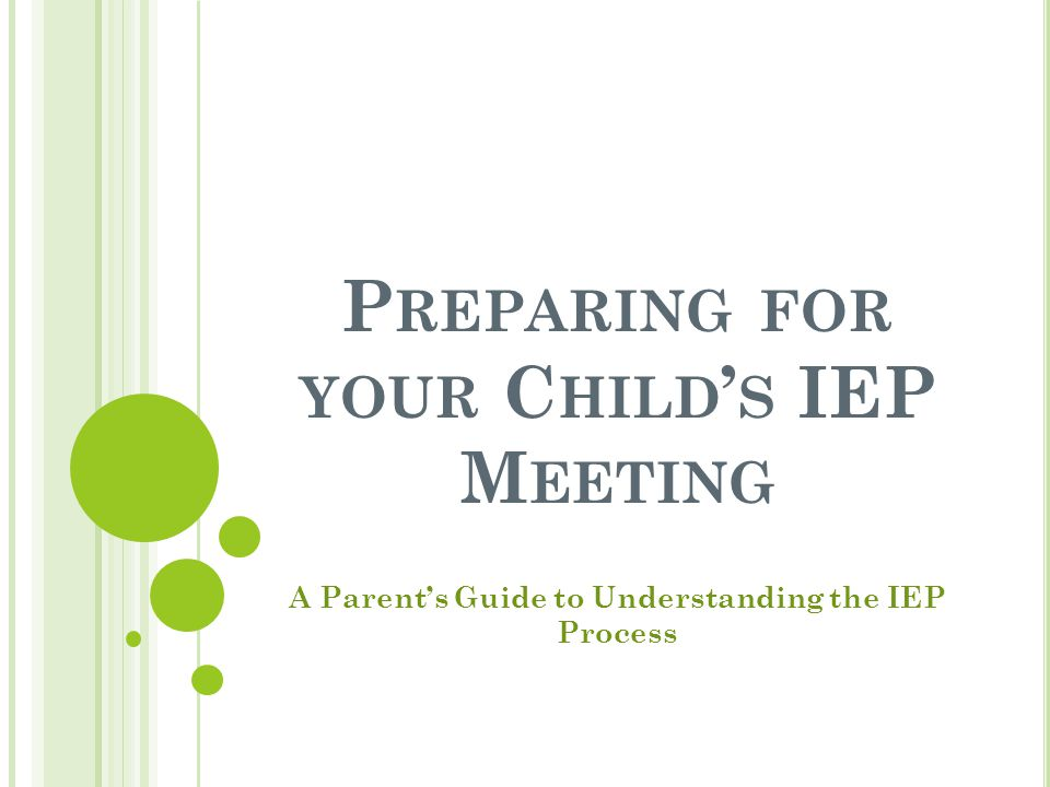 P REPARING FOR YOUR C HILD ' S IEP M EETING A Parent's Guide to Understanding the IEP Process