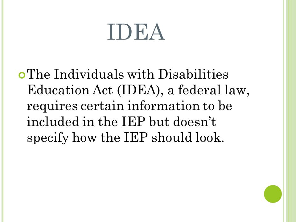 IDEA The Individuals with Disabilities Education Act (IDEA), a federal law, requires certain information to be included in the IEP but doesn't specify how the IEP should look.