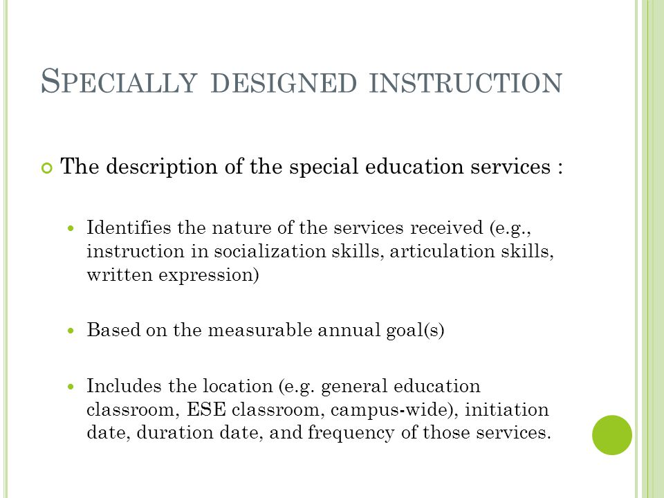 S PECIALLY DESIGNED INSTRUCTION The description of the special education services : Identifies the nature of the services received (e.g., instruction in socialization skills, articulation skills, written expression) Based on the measurable annual goal(s) Includes the location (e.g.