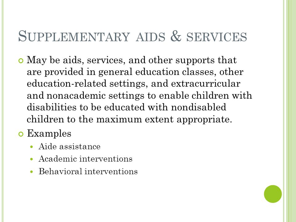 S UPPLEMENTARY AIDS & SERVICES May be aids, services, and other supports that are provided in general education classes, other education-related settings, and extracurricular and nonacademic settings to enable children with disabilities to be educated with nondisabled children to the maximum extent appropriate.