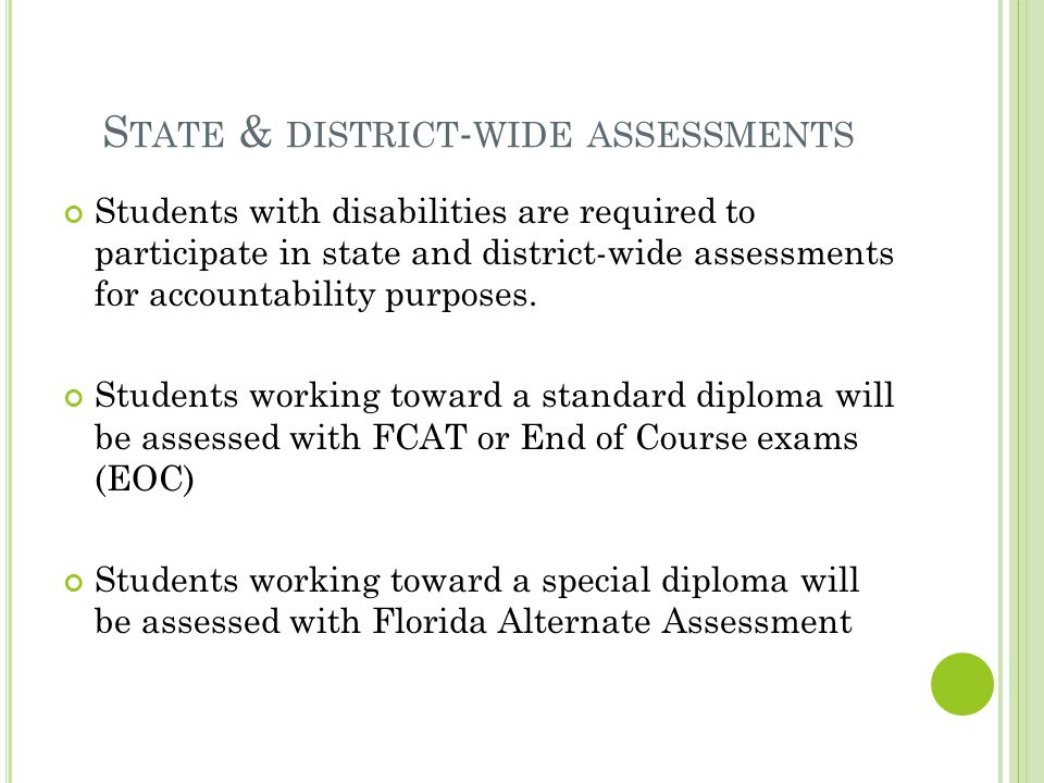 S TATE & DISTRICT - WIDE ASSESSMENTS Students with disabilities are required to participate in state and district-wide assessments for accountability purposes.