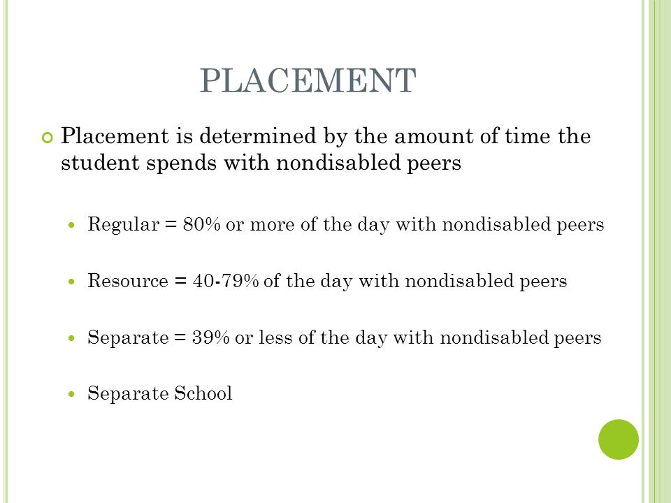 PLACEMENT Placement is determined by the amount of time the student spends with nondisabled peers Regular = 80% or more of the day with nondisabled peers Resource = 40-79% of the day with nondisabled peers Separate = 39% or less of the day with nondisabled peers Separate School