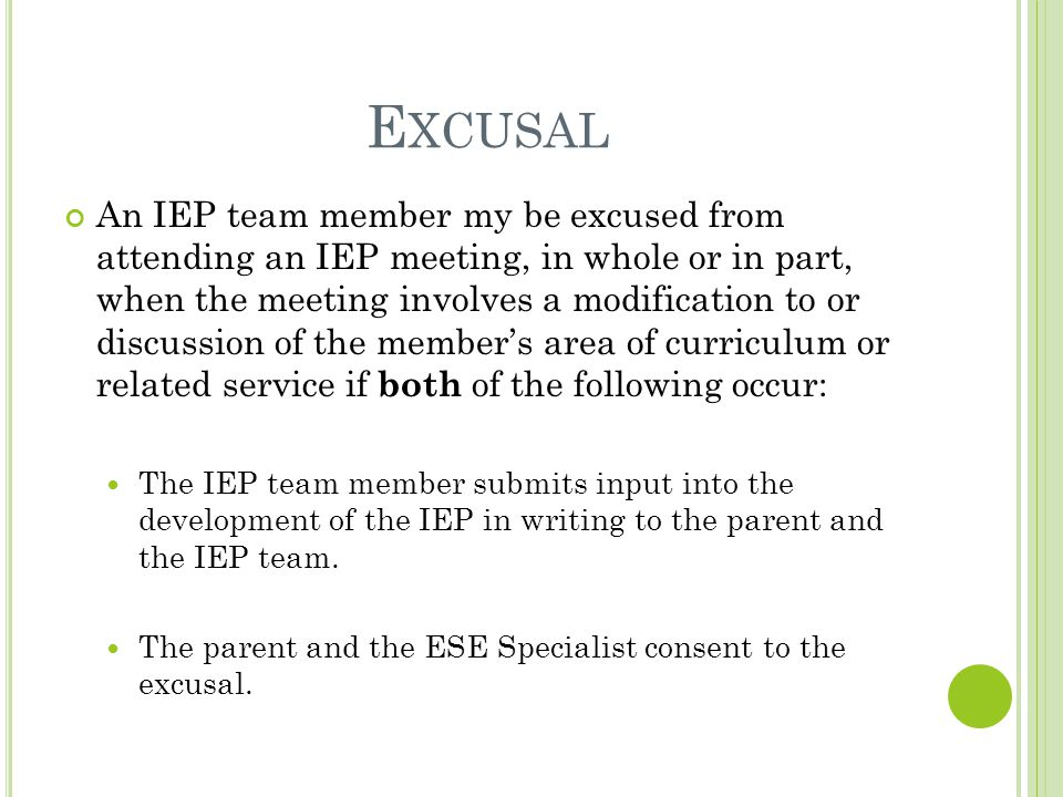 E XCUSAL An IEP team member my be excused from attending an IEP meeting, in whole or in part, when the meeting involves a modification to or discussion of the member's area of curriculum or related service if both of the following occur: The IEP team member submits input into the development of the IEP in writing to the parent and the IEP team.
