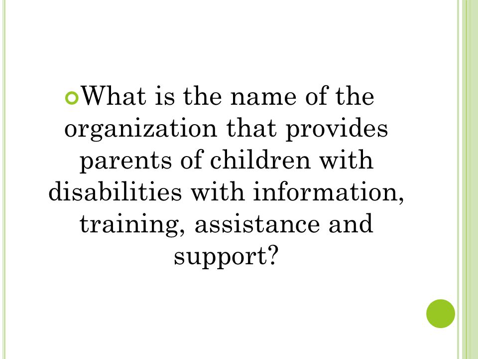 What is the name of the organization that provides parents of children with disabilities with information, training, assistance and support?